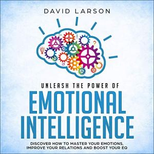Unleash the Power of Emotional Intelligence Audiobook By David Larson cover art