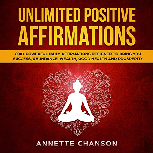 Unlimited Positive Affirmations: 800+ Powerful Daily Affirmations Designed to Bring You Success, Abundance, Wealth, Good Health and Prosperity Audiobook By Annette Chanson cover art