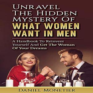 Unravel the Hidden Mystery of What Women Want in Men Audiobook By Daniel Monetier cover art