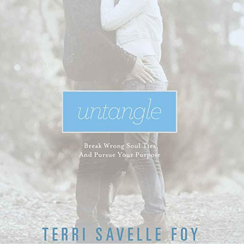 Untangle: Break Wrong Soul Ties and Pursue Your Purpose Audiobook By Terri Savelle Foy cover art