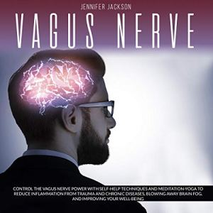 Vagus Nerve: Control the Vagus Nerve Power with Self-Help Techniques and Meditation-Yoga to Reduce Inflammation from Trauma and Chronic Diseases, Blowing Away Brain Fog and Improving Well-Being Audiobook By Jennifer Jackson cover art