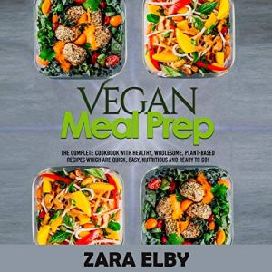 Vegan Meal Prep: The Complete Cookbook with Healthy, Wholesome, Plant-Based Recipes Which Are Quick, Easy, Nutritious and Ready to Go! Audiobook By Zara Elby cover art