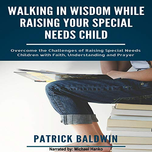 Walking in Wisdom While Raising Your Special Needs Child: Overcome the Challenges of Raising Special Needs Children with Faith, Understanding and Prayer Audiobook By Patrick Baldwin cover art