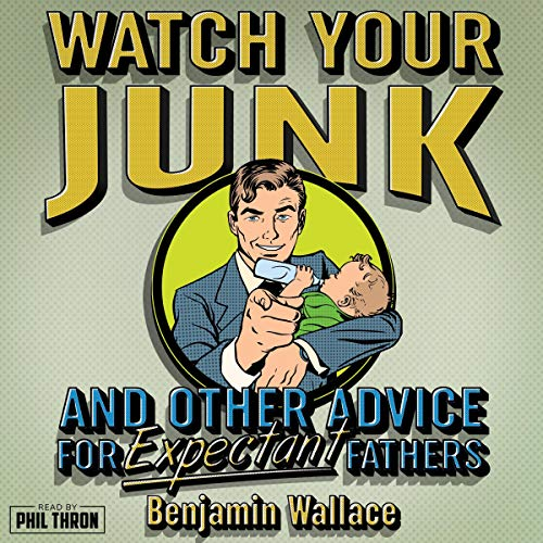 Watch Your Junk and Other Advice for Expectant Fathers Audiobook By Benjamin Wallace cover art