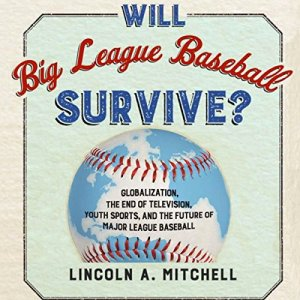 Will Big League Baseball Survive? Audiobook By Lincoln Mitchell cover art