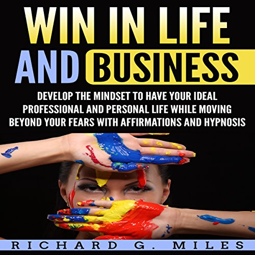 Win in Life and Business: Develop the Mindset to Have Your Ideal Professional and Personal Life While Moving Beyond Your Fears with Affirmations and Hypnosis Audiobook By Richard G. Miles cover art