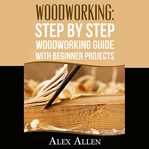 Woodworking: Step by Step Woodworking Guide With Beginner Projects Audiobook By Alex Allen cover art