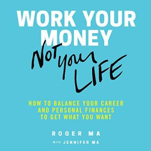 Work Your Money, Not Your Life Audiobook By Roger Ma, Jenn Roberts Ma cover art
