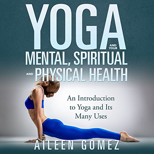 Yoga and Your Mental, Spiritual, and Physical Health Audiobook By Aileen Gomez cover art