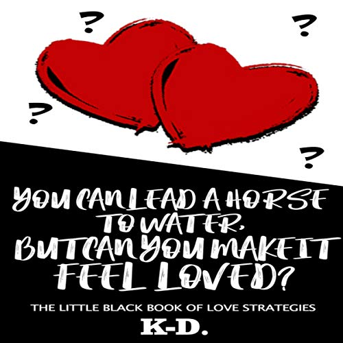 You Can Lead a Horse to Water, But Can You Make It FEEL Loved? Audiobook By K-D. cover art