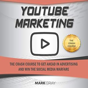 You Tube Marketing: The Crash Course to Get Ahead in Advertising and Win the Social Media Warfare Audiobook By Mark Gray cover art