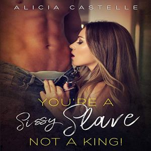 You're a Sissy Slave, Not a King!: Forced Feminization, BDSM & Sissification Audiobook By Alicia Castelle cover art