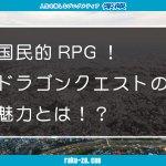 国民的RPG!ドラゴンクエストの魅力とは!?