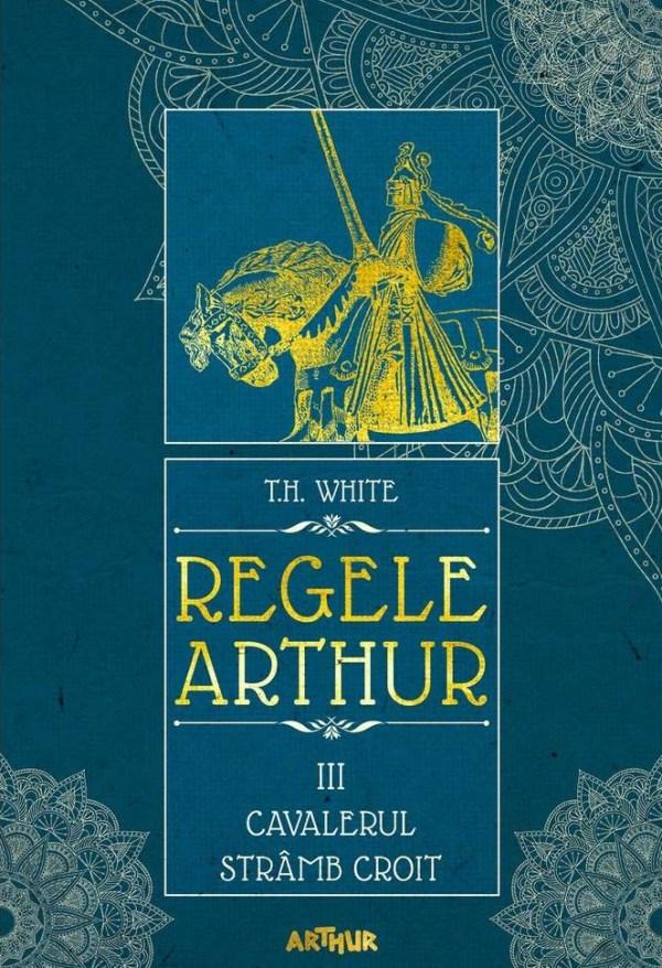 Regele Arthur 3: Cavalerul stramb croit - T.H. White