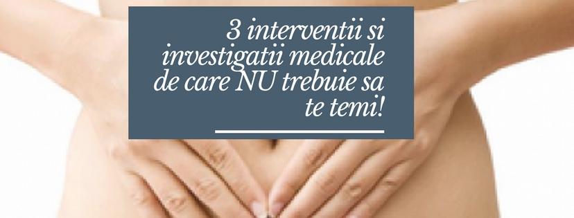 3 interventii si investigatii medicale de care NU trebuie sa te temi!