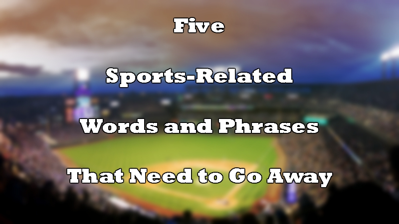 Five Sports-Related Words and Phrases That Need to Go Away