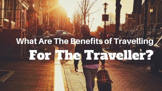 What Are The Benefits of Travelling For The Traveller?