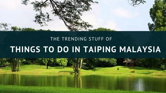 The Trending Stuff Of Things To Do In Taiping Malaysia
