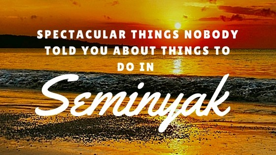 Spectacular Things Nobody Told You About Things To Do In Seminyak