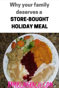 Your family deserves a store bought holiday meal. You'll save money and have more time and less stress. !