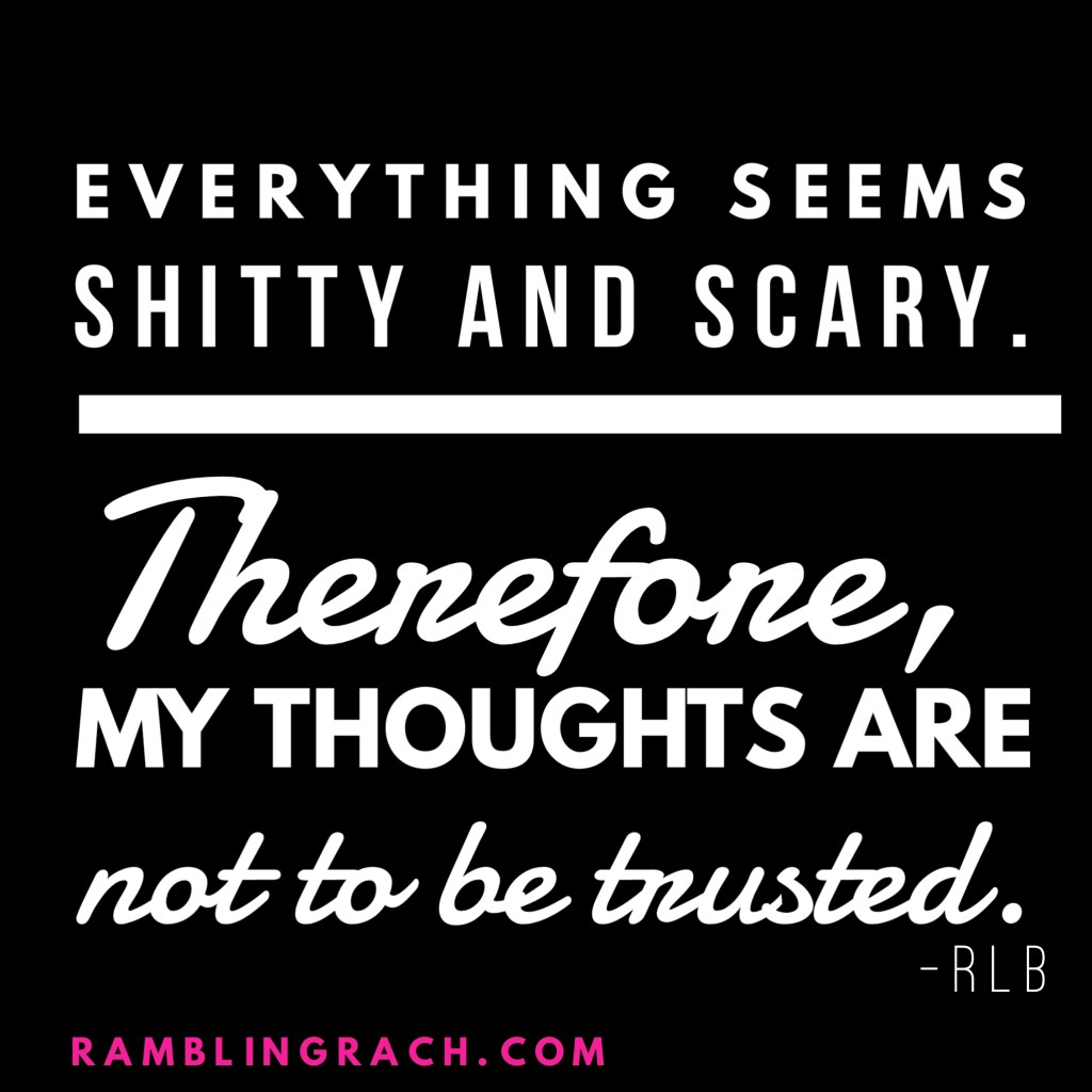 Anxiety attacks: Sometimes your mind plays tricks on you. When everything seems sh&**y and scary, your thoughts are not to be trusted.