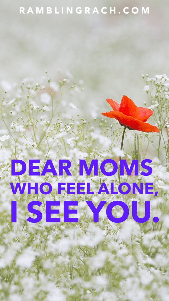 Dear Moms who feel alone: I see you.