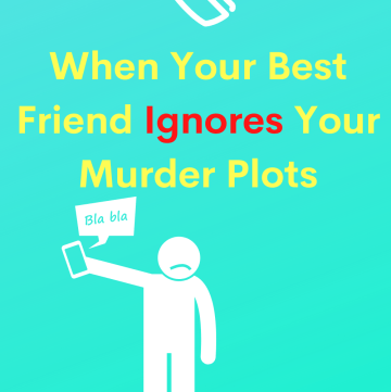 When your best friend ignores your murder plot