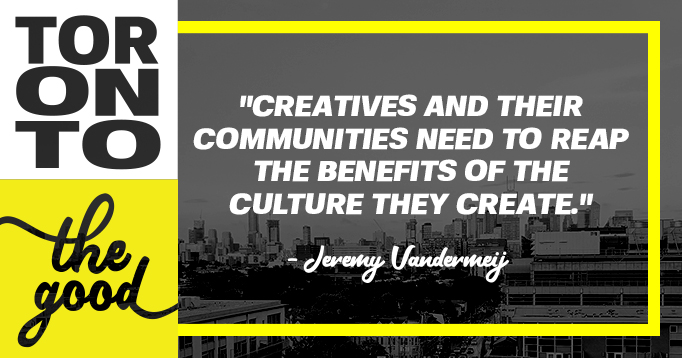 """Creatives and their communities need to reap the benefits of the culture they create."" - Jeremy Vandermeij (DesignTO)"