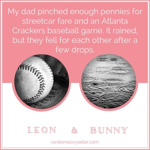 My dad pinched enough pennies for streetcar fare and an Atlanta Crackers baseball game. It rained, but they fell for each other after a few drops.