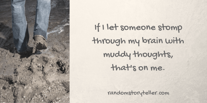 If I let someone stomp through my brain with muddy thoughts, that's on me-randomstoryteller-with image of boots walking through mud