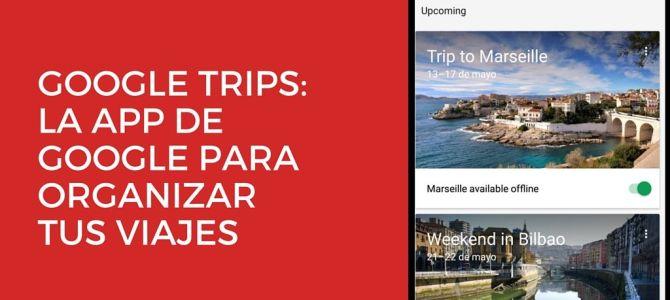 Probamos Google Trips: la app de Google para organizar tus viajes