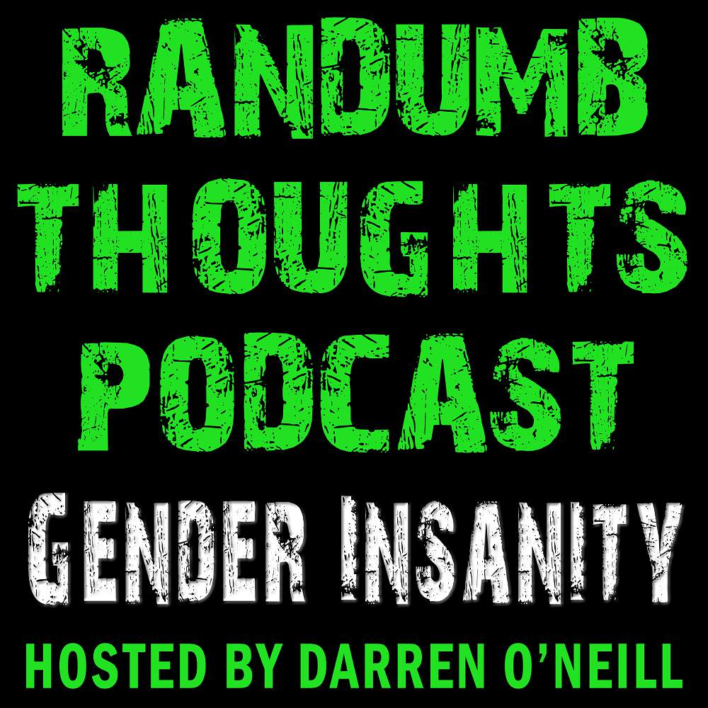 Randumb Thoughts Podcast - Episode #51 - Gender Insanity