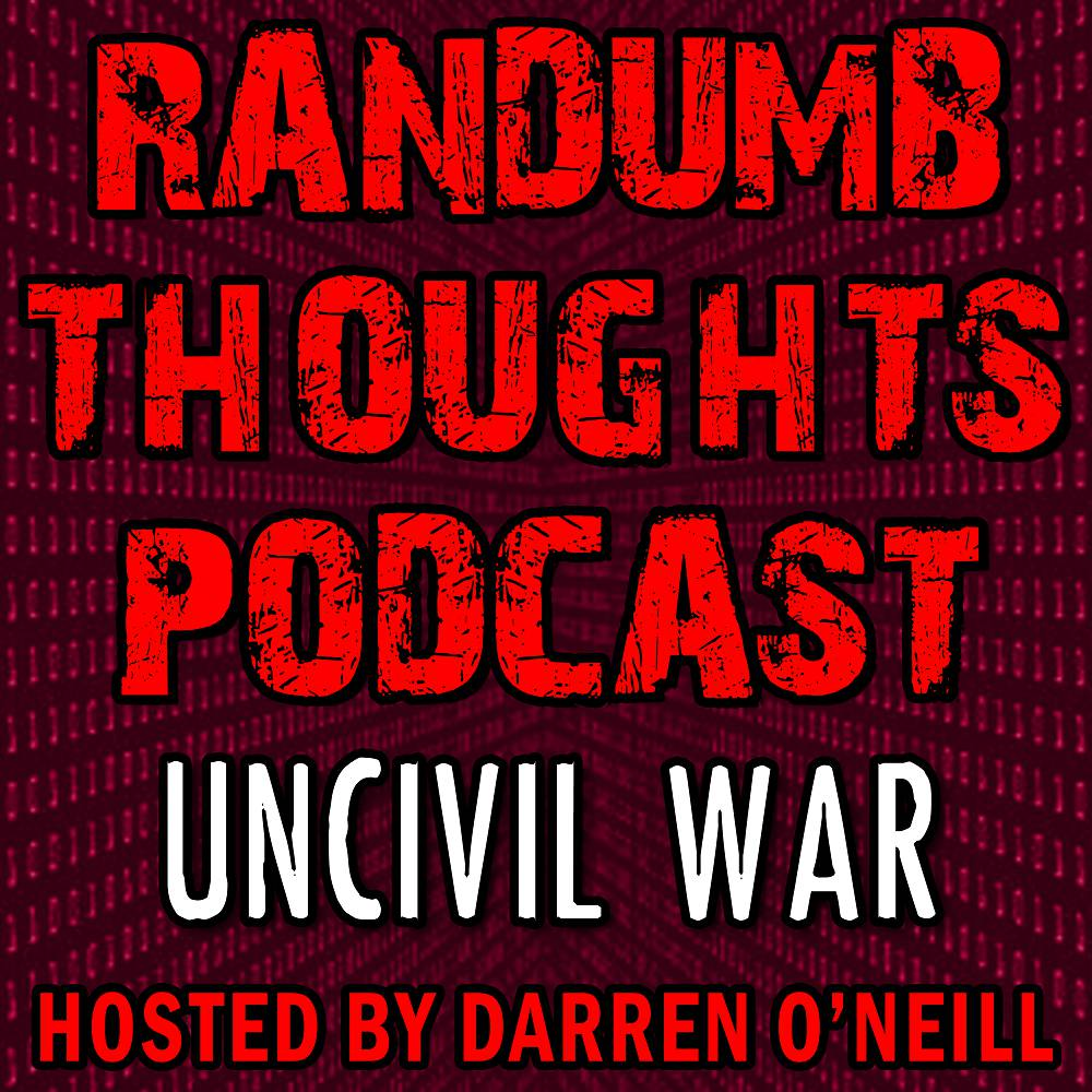Randumb Thoughts Podcast - Uncivil War - Episode #57