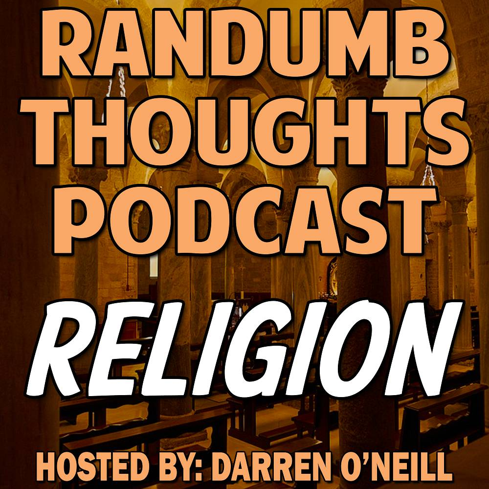 Randumb Thoughts Podcast - Episode #59 - Religion