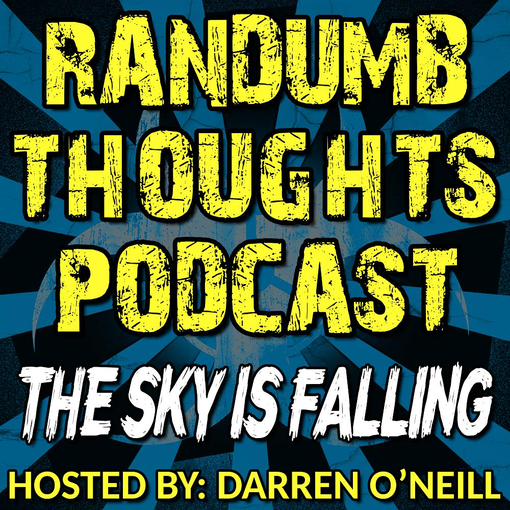 Randumb Thoughts Podcast - Episode #75 - The Sky Is Falling