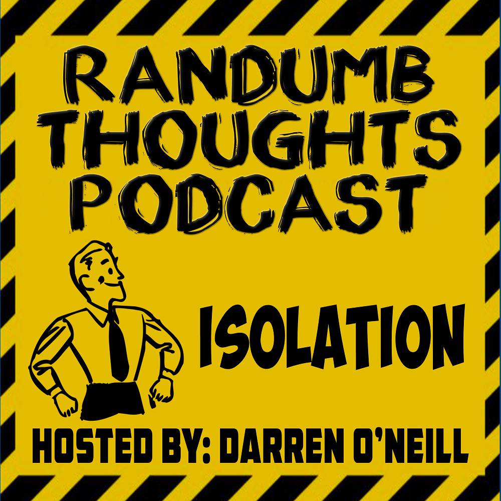 Randumb Thoughts Podcast - Episode #76 - Isolation
