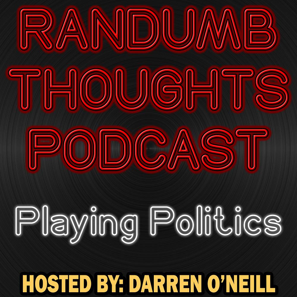 Randumb Thoughts - Episode #77 - Playing Politics