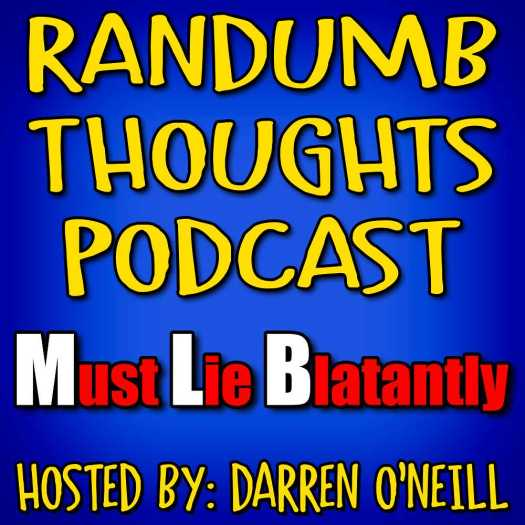 Randumb Thoughts Podcast #131 - Must Lie Blatantly