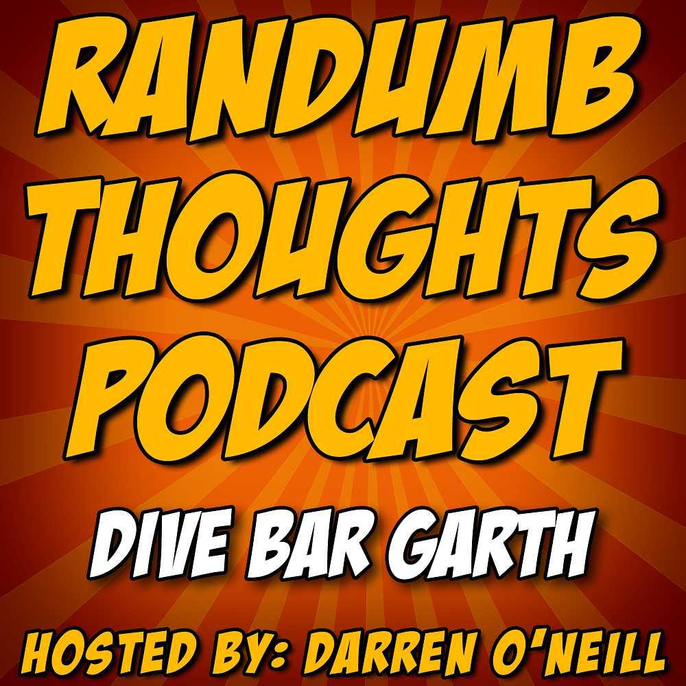 Randumb Thoughts #155 - Dive Bar Garth