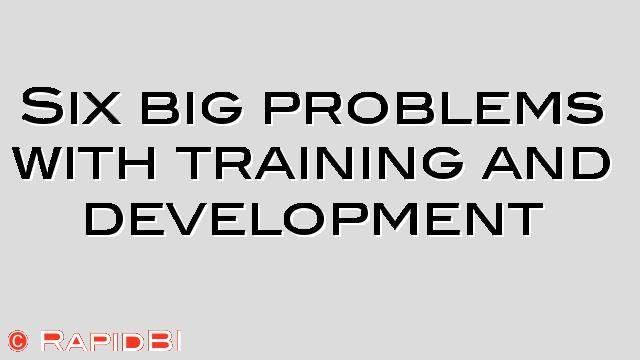 Six big problems with training and development