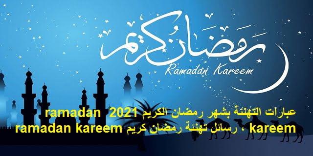 عبارات التهنئة بشهر رمضان الكريم 2021 ramadan kareem | رسائل تهنئة رمضان كريمramadan kareem