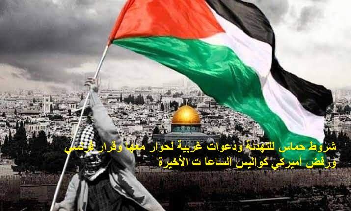 شروط حماس للتهدئة ودعوات غربية لحوار معها وقرار فرنسي ورفض أميركي .. كواليس الساعات الأخيرة