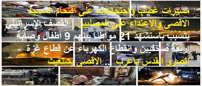 مسيرات غضب واحتجاجات على اقتحام المسجد الاقصى والاعتداء على المصليين | القصف الإسرائيلي يتسبب باستشهد 21 مواطنا بينهم 9 أطفال وصابة اربعة صحفيين وانقطاع الكهرباء عن قطاع غزة