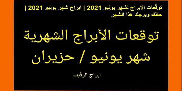 توقعات الأبراج لشهر يونيو 2021 | ابراج شهر يونيو 2021 | حظك وبرجك هذا الشهر  | توقعات الابراج شهر يونيو