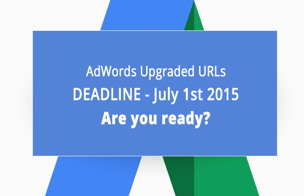 AdWords Upgraded URLs deadline approaching – July 1st. Are you ready?