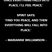 """""""Ego says 'Once everything falls into place, I'll feel peace.' Spirit says, 'Find you peace, and then everything will fall into place."""""""
