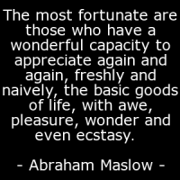 """The most fortunate are those who have a wonderful capacity to appreciate again and again, freshly and naively, the basic goods of life, with awe, pleasure, wonder and even ecstasy. """