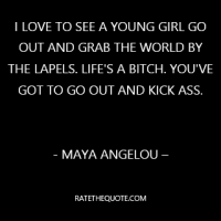"""I love to see a young girl go out and grab the world by the lapels. Life's a bitch. You've got to go out and kick ass."""