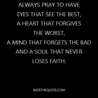 Always pray to have eyes that see the best, a heart that forgives the worst, a mind that forgets the bad and a soul that never loses faith.