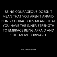 Being courageous doesn't mean that you aren't afraid. Being courageous means that you have the inner strength to embrace being afraid and still move forward.